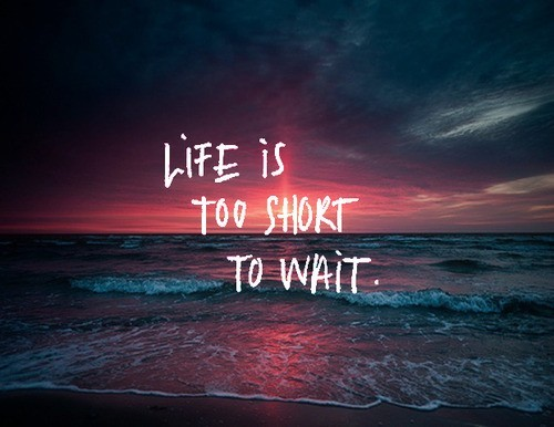 Life-is-too-short-to-wait_large